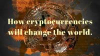 How cryptocurrencies will change the world